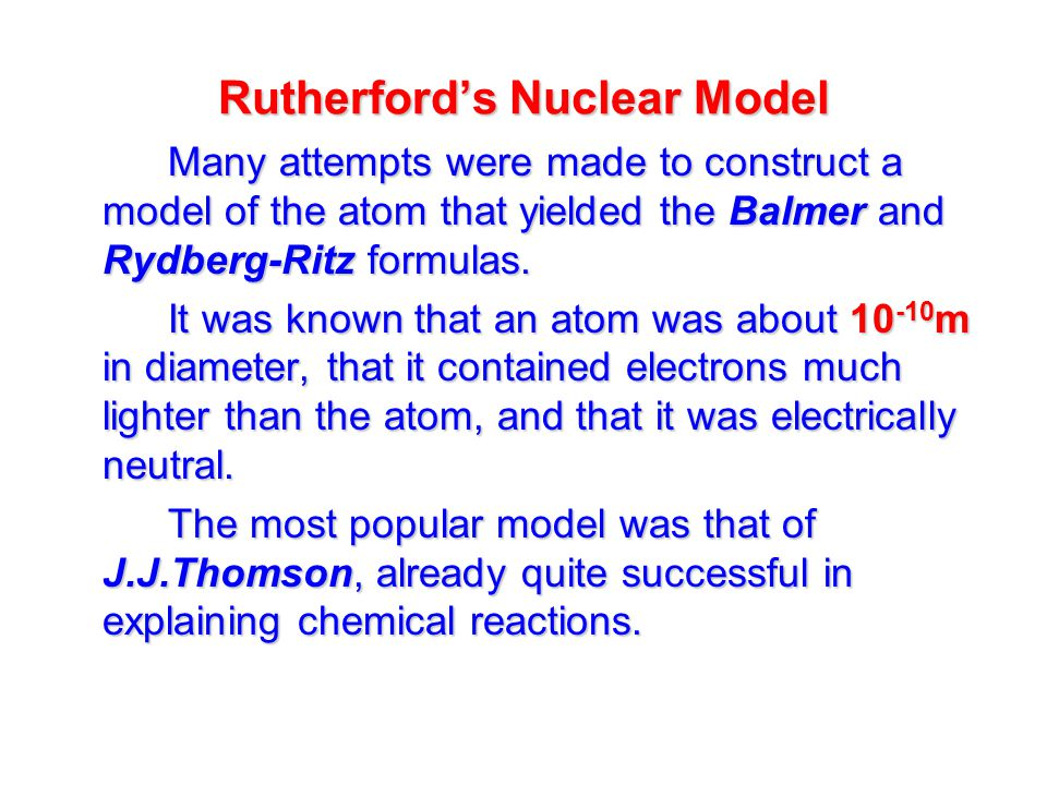 Rutherford's Nuclear Model Many attempts were made to construct a model of the atom that yielded the Balmer and Rydberg-Ritz formulas.