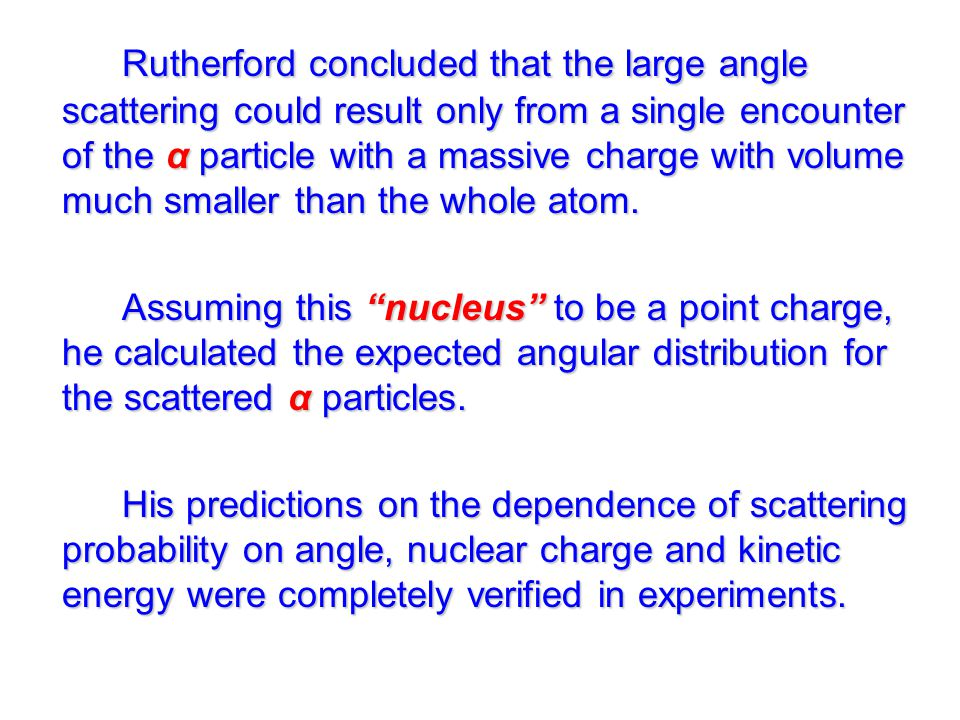 Rutherford concluded that the large angle scattering could result only from a single encounter of the α particle with a massive charge with volume much smaller than the whole atom.