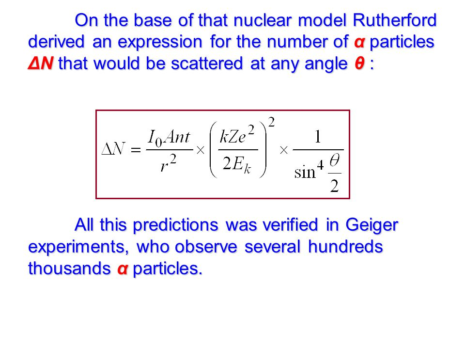 On the base of that nuclear model Rutherford derived an expression for the number of α particles ΔN that would be scattered at any angle θ : All this predictions was verified in Geiger experiments, who observe several hundreds thousands α particles.