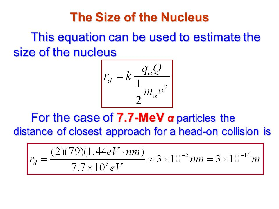 The Size of the Nucleus This equation can be used to estimate the size of the nucleus For the case of 7.7-MeV α particles the distance of closest approach for a head-on collision is