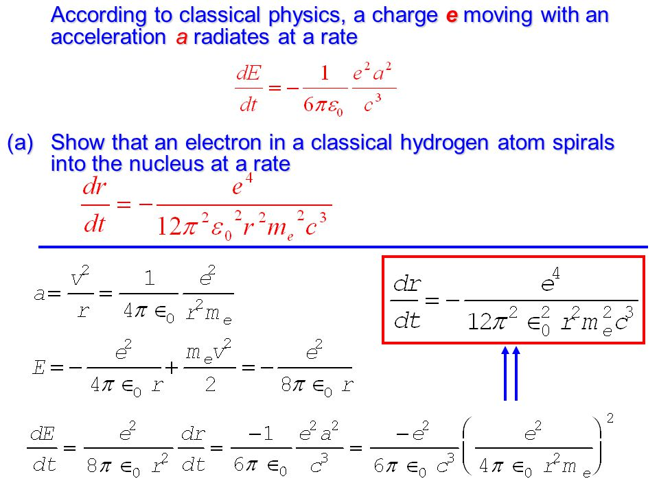 According to classical physics, a charge e moving with an acceleration a radiates at a rate (a)Show that an electron in a classical hydrogen atom spirals into the nucleus at a rate