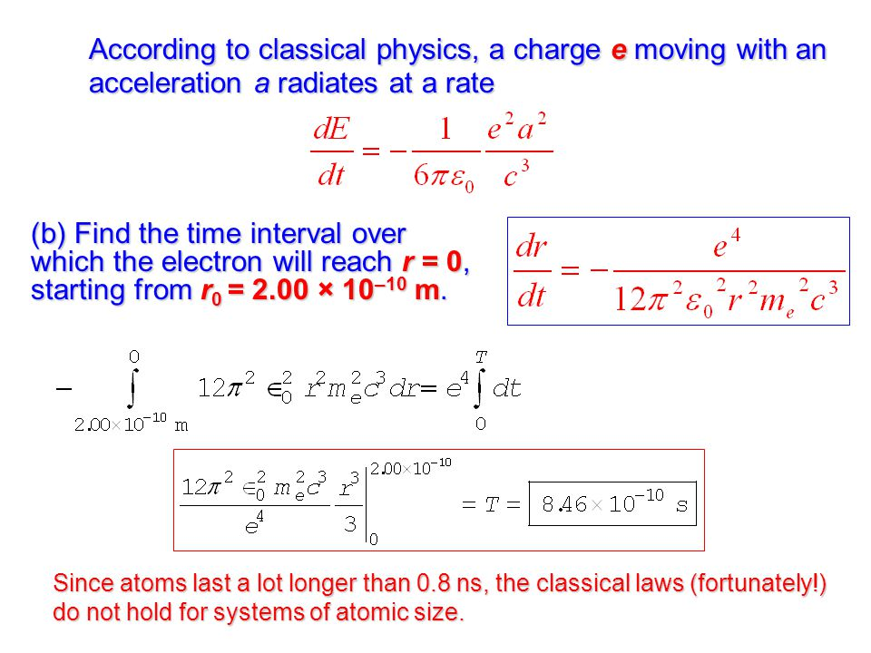 According to classical physics, a charge e moving with an acceleration a radiates at a rate (b) Find the time interval over which the electron will reach r = 0, starting from r 0 = 2.00 × 10 –10 m.