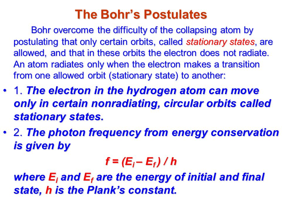 The Bohr's Postulates Bohr overcome the difficulty of the collapsing atom by postulating that only certain orbits, called stationary states, are allowed, and that in these orbits the electron does not radiate.