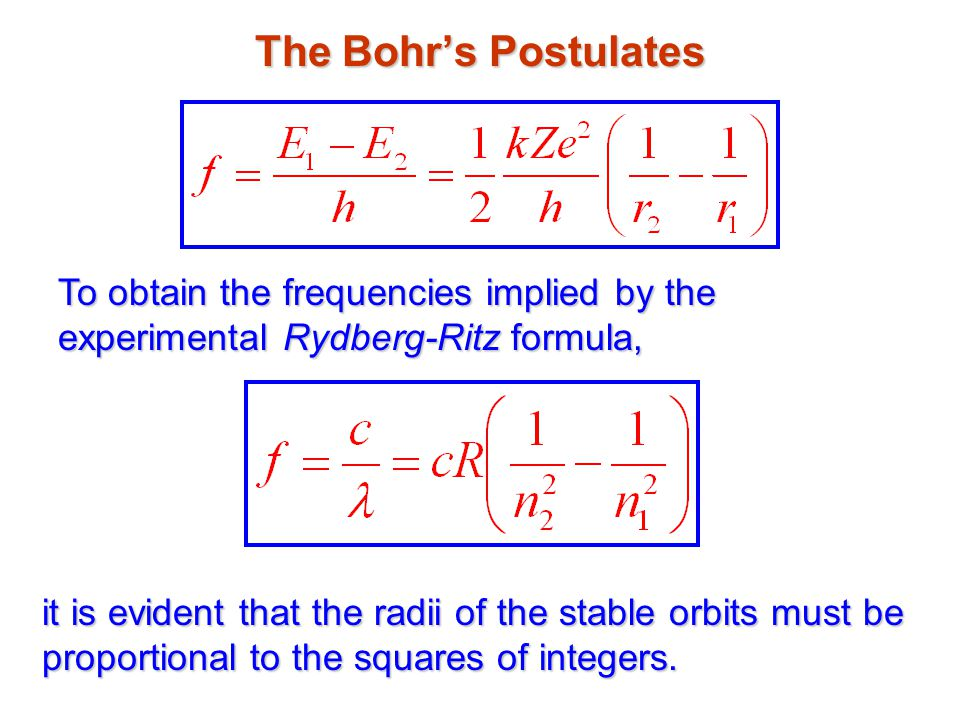 The Bohr's Postulates To obtain the frequencies implied by the experimental Rydberg-Ritz formula, it is evident that the radii of the stable orbits must be proportional to the squares of integers.