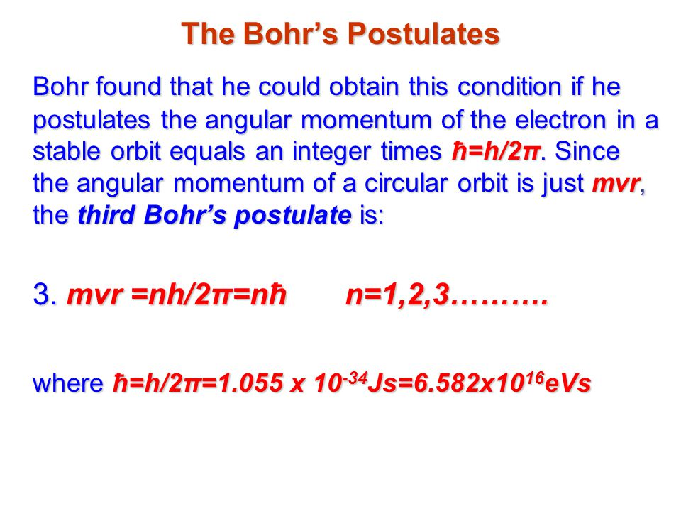 The Bohr's Postulates Bohr found that he could obtain this condition if he postulates the angular momentum of the electron in a stable orbit equals an integer times ħ=h/2π.