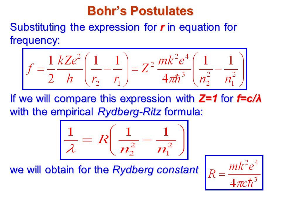 Bohr's Postulates Substituting the expression for r in equation for frequency: If we will compare this expression with Z=1 for f=c/λ with the empirical Rydberg-Ritz formula: we will obtain for the Rydberg constant