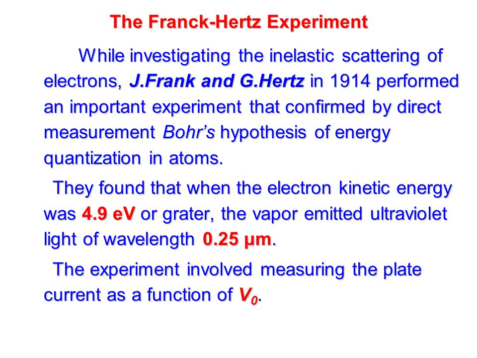 The Franck-Hertz Experiment While investigating the inelastic scattering of electrons, J.Frank and G.Hertz in 1914 performed an important experiment that confirmed by direct measurement Bohr's hypothesis of energy quantization in atoms.
