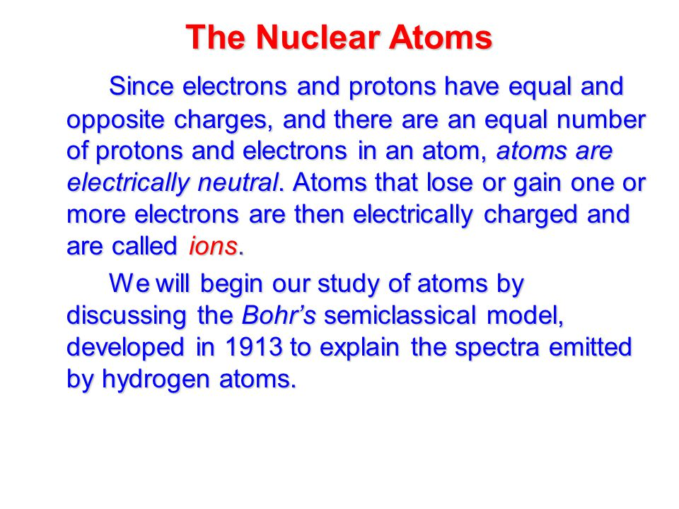 The Nuclear Atoms Since electrons and protons have equal and opposite charges, and there are an equal number of protons and electrons in an atom, atoms are electrically neutral.