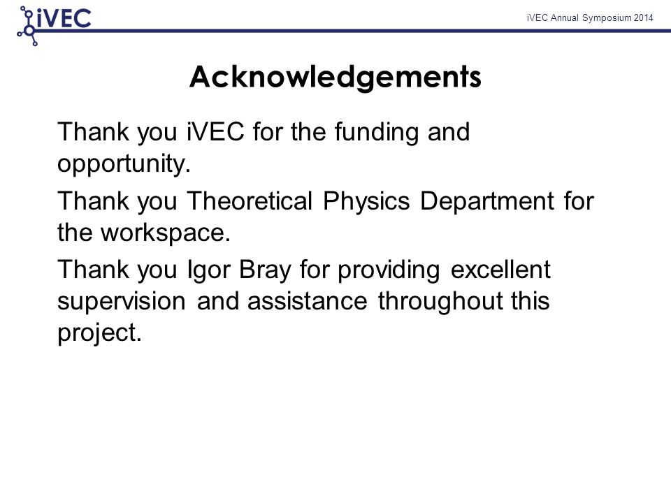 iVEC Annual Symposium 2014 Acknowledgements Thank you iVEC for the funding and opportunity.