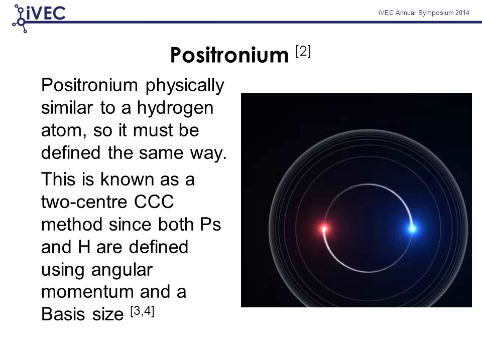 iVEC Annual Symposium 2014 Positronium [2] Positronium physically similar to a hydrogen atom, so it must be defined the same way.