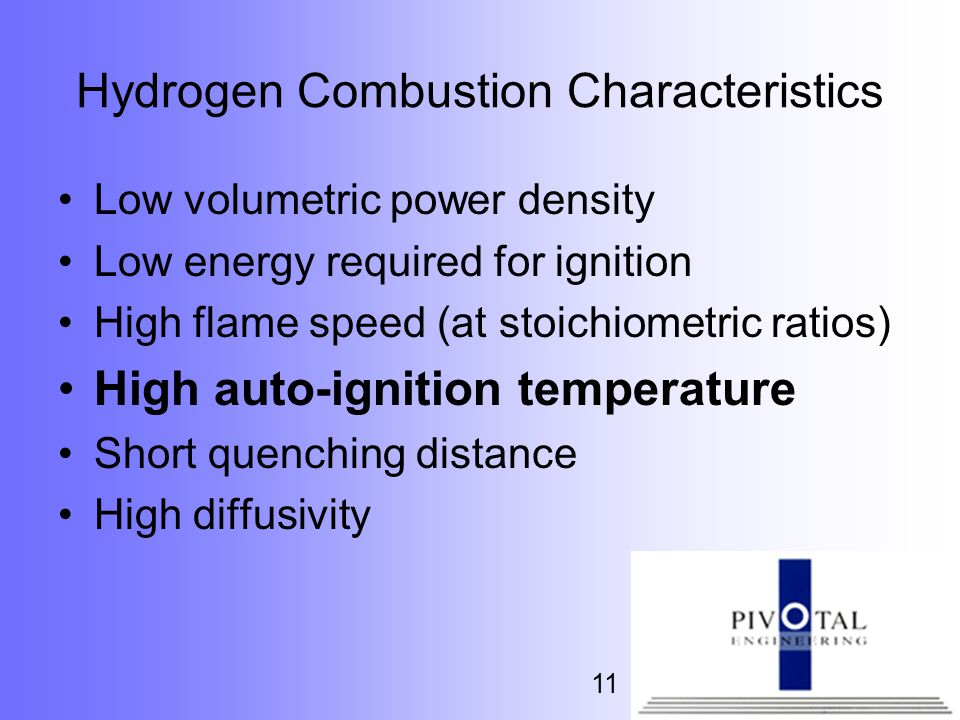 11 Hydrogen Combustion Characteristics Low volumetric power density Low energy required for ignition High flame speed (at stoichiometric ratios) High auto-ignition temperature Short quenching distance High diffusivity