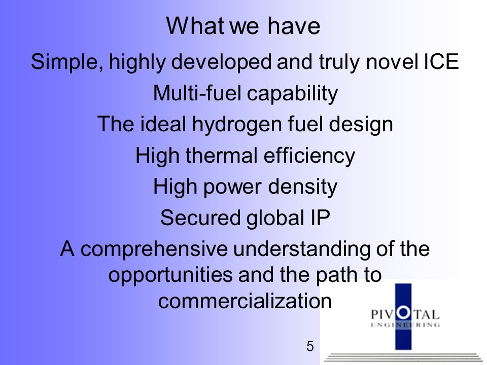 What we have Simple, highly developed and truly novel ICE Multi-fuel capability The ideal hydrogen fuel design High thermal efficiency High power density Secured global IP A comprehensive understanding of the opportunities and the path to commercialization 5