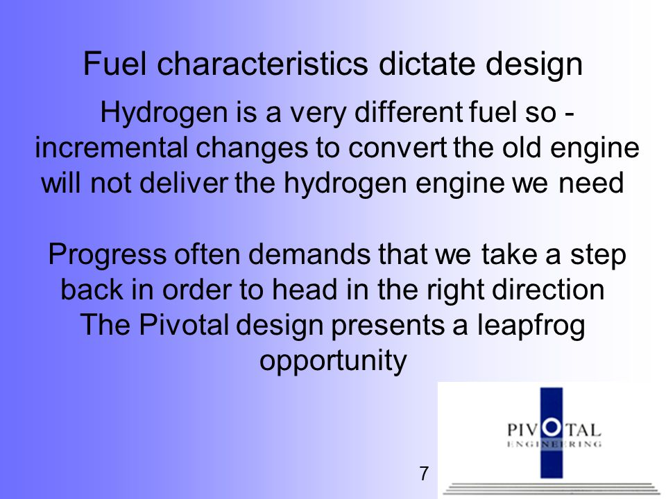 7 Fuel characteristics dictate design Hydrogen is a very different fuel so - incremental changes to convert the old engine will not deliver the hydrogen engine we need Progress often demands that we take a step back in order to head in the right direction The Pivotal design presents a leapfrog opportunity