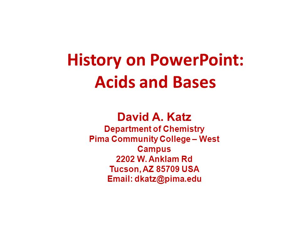 History on PowerPoint: Acids and Bases David A. Katz Department of Chemistry Pima Community College – West Campus 2202 W. Anklam Rd Tucson, AZ 85709 U