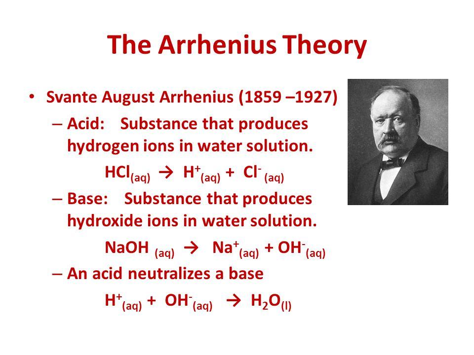 The Arrhenius Theory Svante August Arrhenius (1859 –1927) – Acid:Substance that produces hydrogen ions in water solution. HCl (aq) → H + (aq) + Cl - (