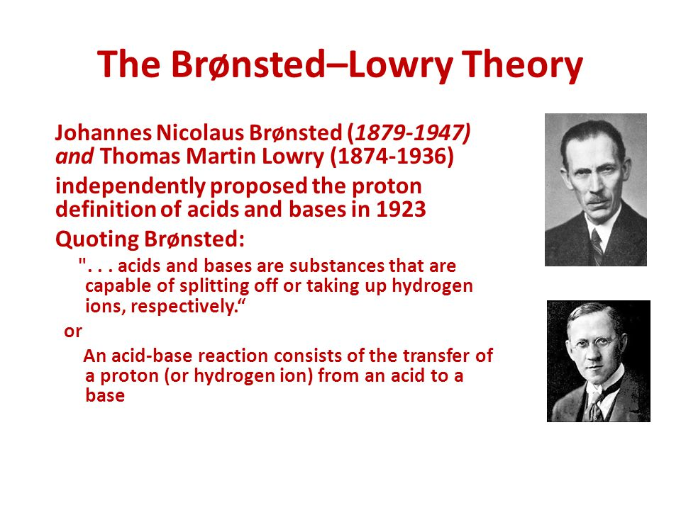 The Brønsted–Lowry Theory Johannes Nicolaus Brønsted (1879-1947) and Thomas Martin Lowry (1874-1936) independently proposed the proton definition of acids and bases in 1923 Quoting Brønsted: ...