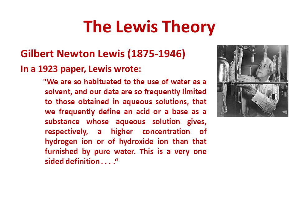 The Lewis Theory Gilbert Newton Lewis (1875-1946) In a 1923 paper, Lewis wrote: We are so habituated to the use of water as a solvent, and our data are so frequently limited to those obtained in aqueous solutions, that we frequently define an acid or a base as a substance whose aqueous solution gives, respectively, a higher concentration of hydrogen ion or of hydroxide ion than that furnished by pure water.