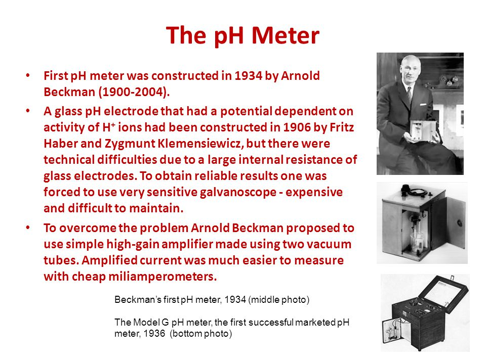 The pH Meter First pH meter was constructed in 1934 by Arnold Beckman (1900-2004).