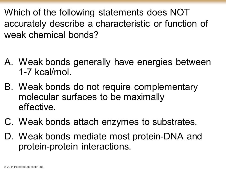 © 2014 Pearson Education, Inc. Which of the following statements does NOT accurately describe a characteristic or function of weak chemical bonds? A.W
