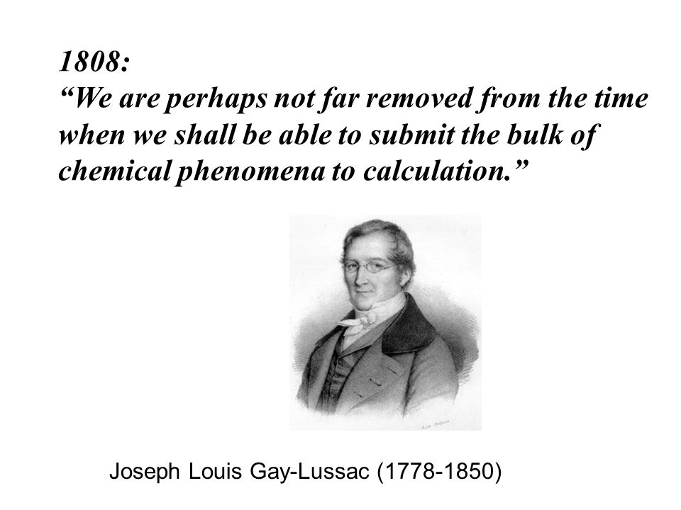 1808: We are perhaps not far removed from the time when we shall be able to submit the bulk of chemical phenomena to calculation. Joseph Louis Gay-Lussac (1778-1850)