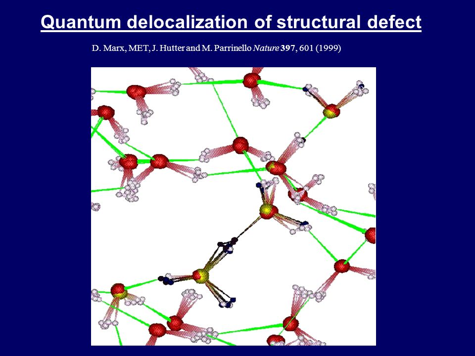 Quantum delocalization of structural defect D. Marx, MET, J. Hutter and M. Parrinello Nature 397, 601 (1999)