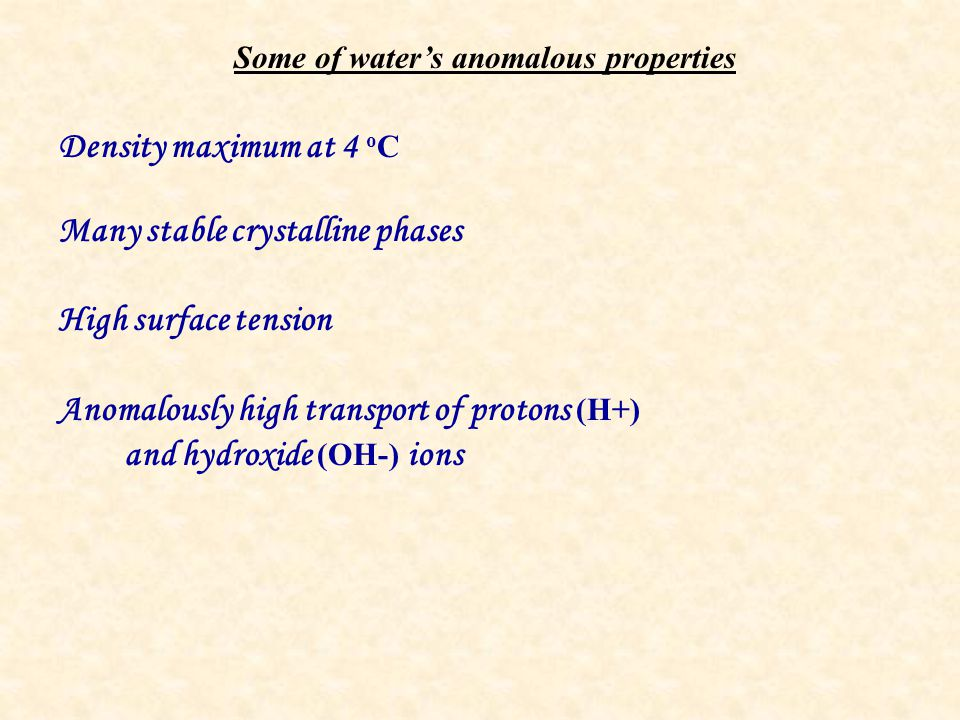 Some of water's anomalous properties Density maximum at 4 o C Many stable crystalline phases High surface tension Anomalously high transport of protons (H+) and hydroxide (OH-) ions