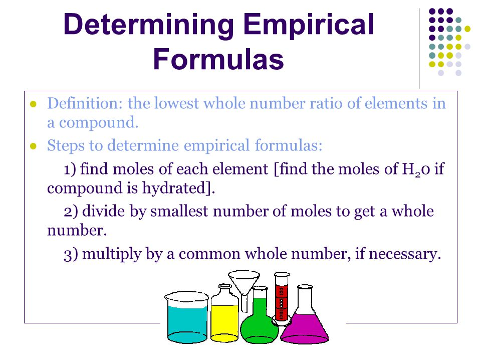 Determining Empirical Formulas Definition: the lowest whole number ratio of elements in a compound. Steps to determine empirical formulas: 1) find mol