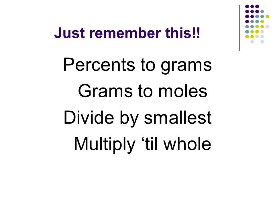 Just remember this!! Percents to grams Grams to moles Divide by smallest Multiply 'til whole
