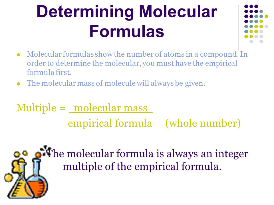 Determining Molecular Formulas Molecular formulas show the number of atoms in a compound. In order to determine the molecular, you must have the empir