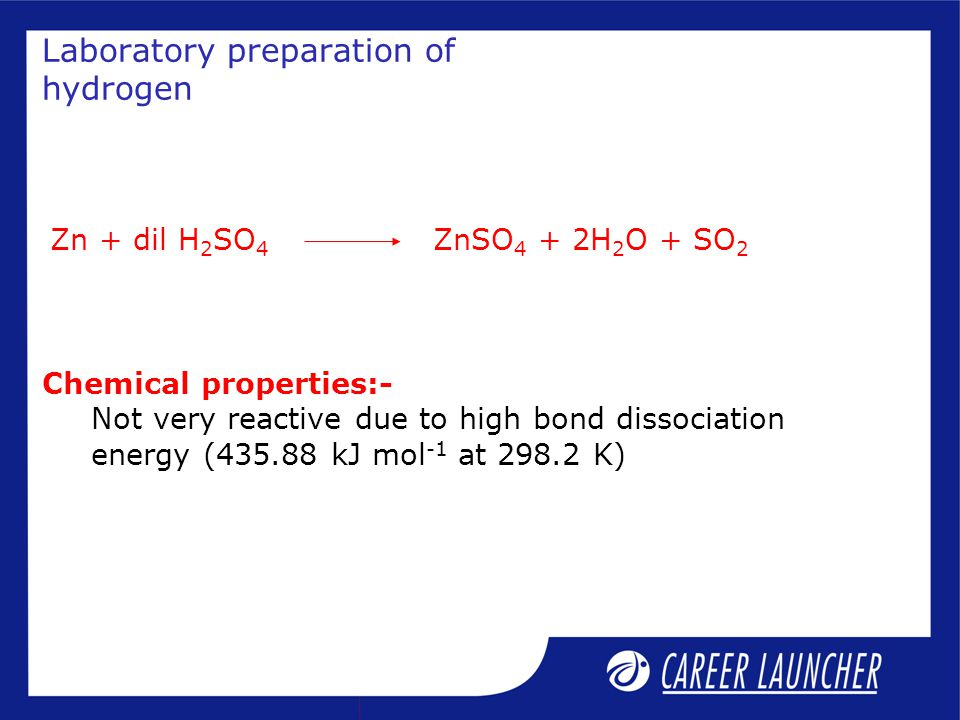 Laboratory preparation of hydrogen Zn + dil H 2 SO 4 ZnSO 4 + 2H 2 O + SO 2 Chemical properties:- Not very reactive due to high bond dissociation energy (435.88 kJ mol -1 at 298.2 K)