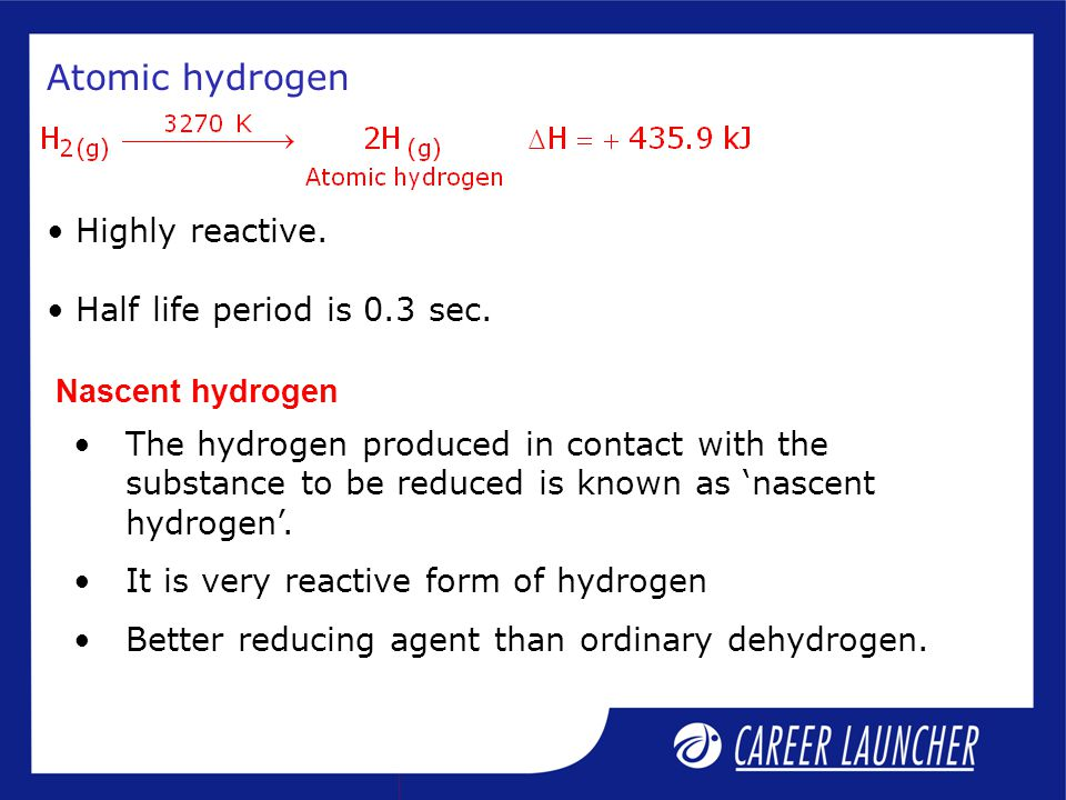 Atomic hydrogen Highly reactive. Half life period is 0.3 sec.