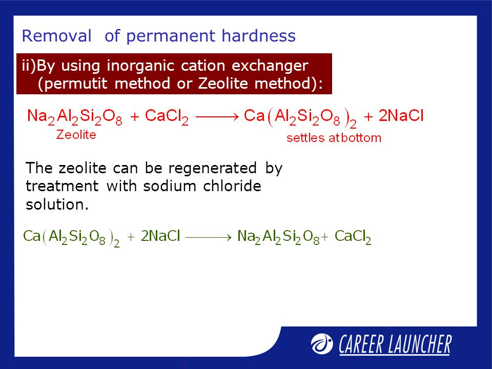 Removal of permanent hardness ii)By using inorganic cation exchanger (permutit method or Zeolite method): The zeolite can be regenerated by treatment with sodium chloride solution.