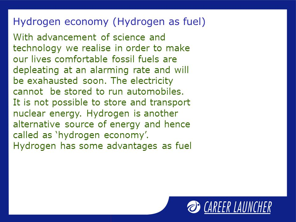 Hydrogen economy (Hydrogen as fuel) With advancement of science and technology we realise in order to make our lives comfortable fossil fuels are depleating at an alarming rate and will be exahausted soon.