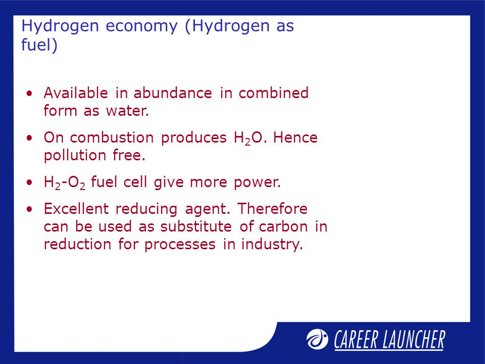 Hydrogen economy (Hydrogen as fuel) Available in abundance in combined form as water.