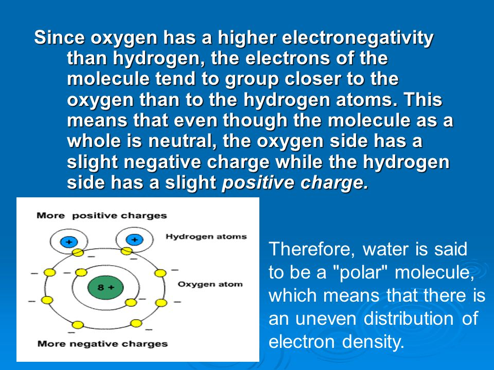 Since oxygen has a higher electronegativity than hydrogen, the electrons of the molecule tend to group closer to the oxygen than to the hydrogen atoms.