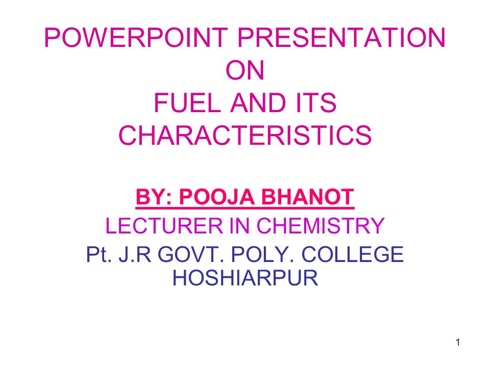 1 POWERPOINT PRESENTATION ON FUEL AND ITS CHARACTERISTICS BY: POOJA BHANOT LECTURER IN CHEMISTRY Pt.