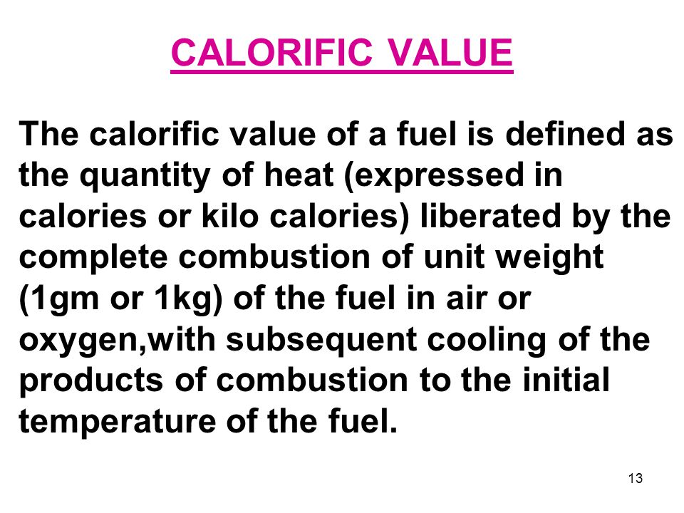13 CALORIFIC VALUE The calorific value of a fuel is defined as the quantity of heat (expressed in calories or kilo calories) liberated by the complete