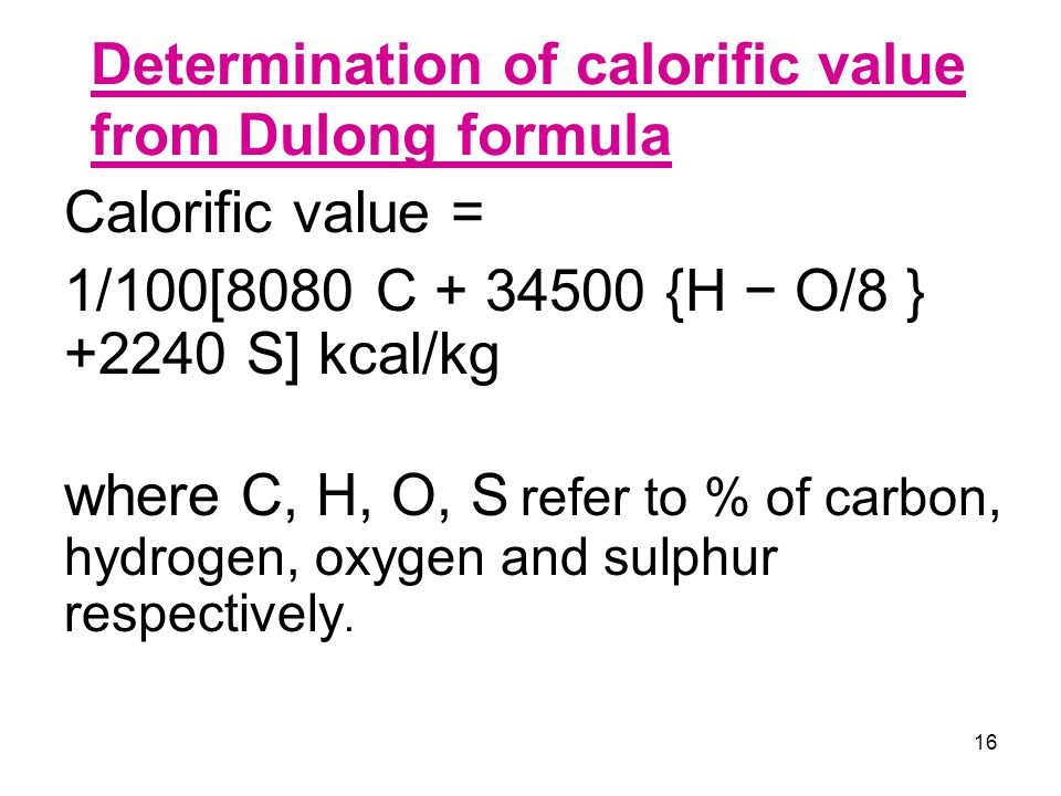 16 Determination of calorific value from Dulong formula Calorific value = 1/100[8080 C + 34500 {H − O/8 } +2240 S] kcal/kg where C, H, O, S refer to %