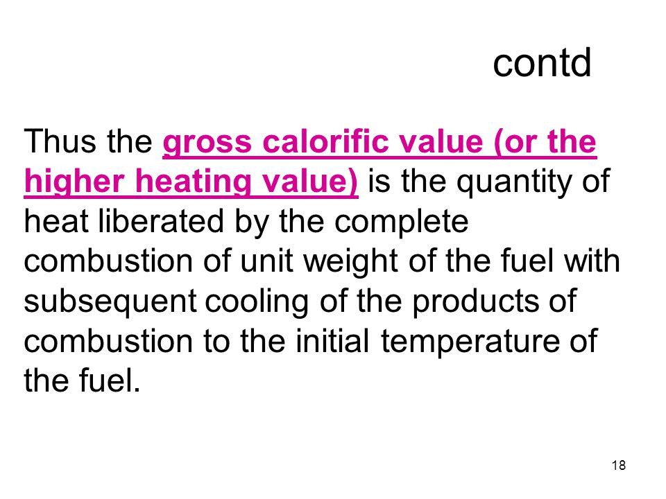 18 contd Thus the gross calorific value (or the higher heating value) is the quantity of heat liberated by the complete combustion of unit weight of the fuel with subsequent cooling of the products of combustion to the initial temperature of the fuel.