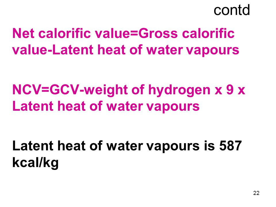 22 contd Net calorific value=Gross calorific value-Latent heat of water vapours NCV=GCV-weight of hydrogen x 9 x Latent heat of water vapours Latent h