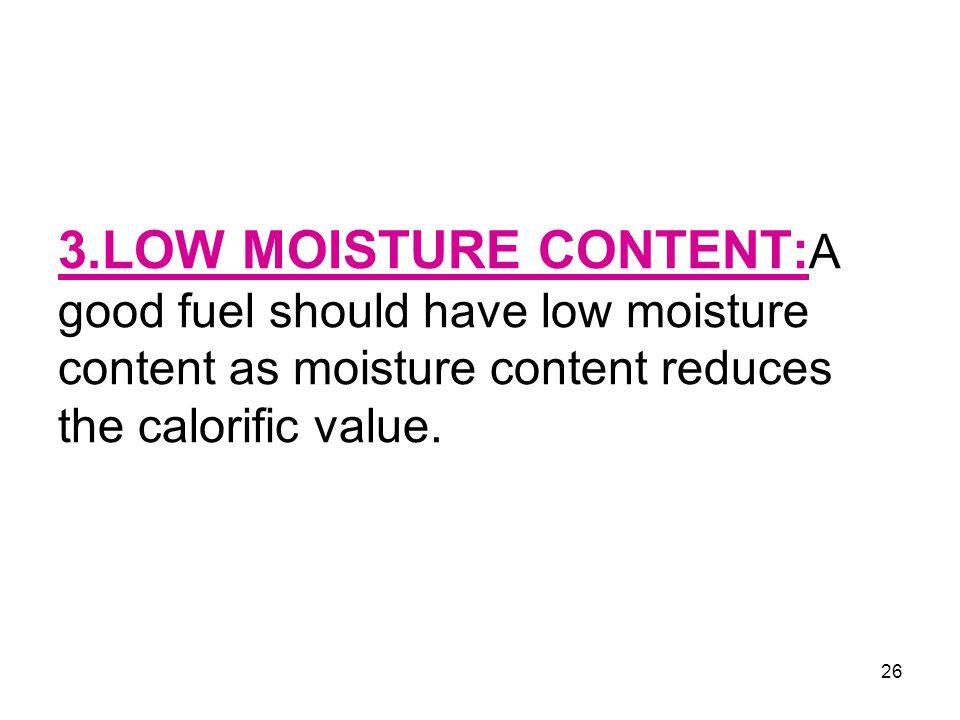 26 3.LOW MOISTURE CONTENT: A good fuel should have low moisture content as moisture content reduces the calorific value.