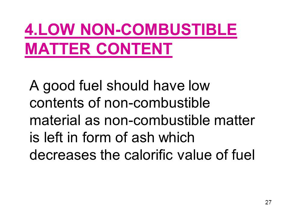 27 4.LOW NON-COMBUSTIBLE MATTER CONTENT A good fuel should have low contents of non-combustible material as non-combustible matter is left in form of