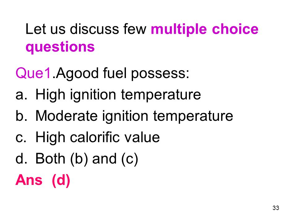 33 Let us discuss few multiple choice questions Que1.Agood fuel possess: a.High ignition temperature b.Moderate ignition temperature c.High calorific