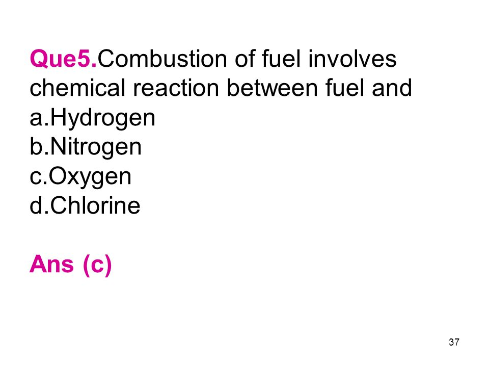 37 Que5.Combustion of fuel involves chemical reaction between fuel and a.Hydrogen b.Nitrogen c.Oxygen d.Chlorine Ans (c)