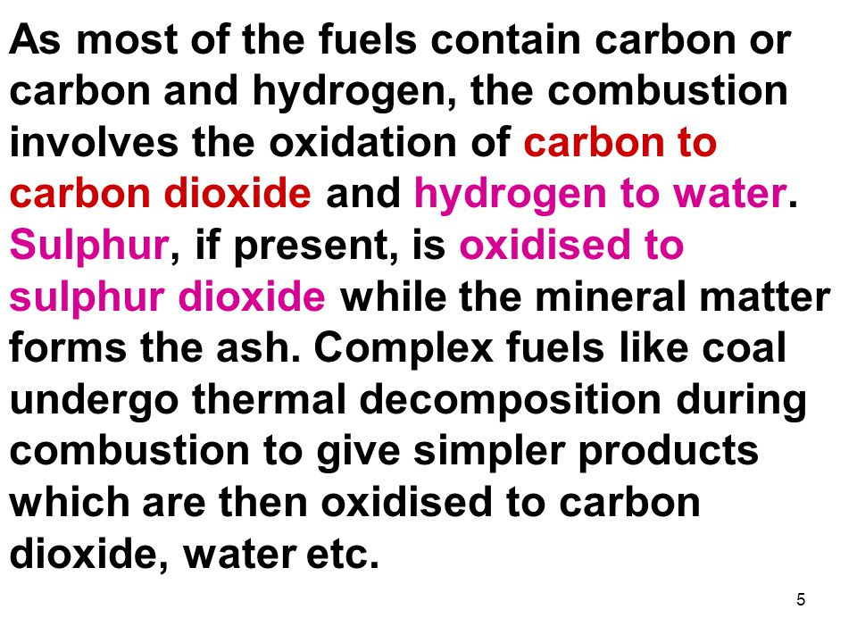5 As most of the fuels contain carbon or carbon and hydrogen, the combustion involves the oxidation of carbon to carbon dioxide and hydrogen to water.