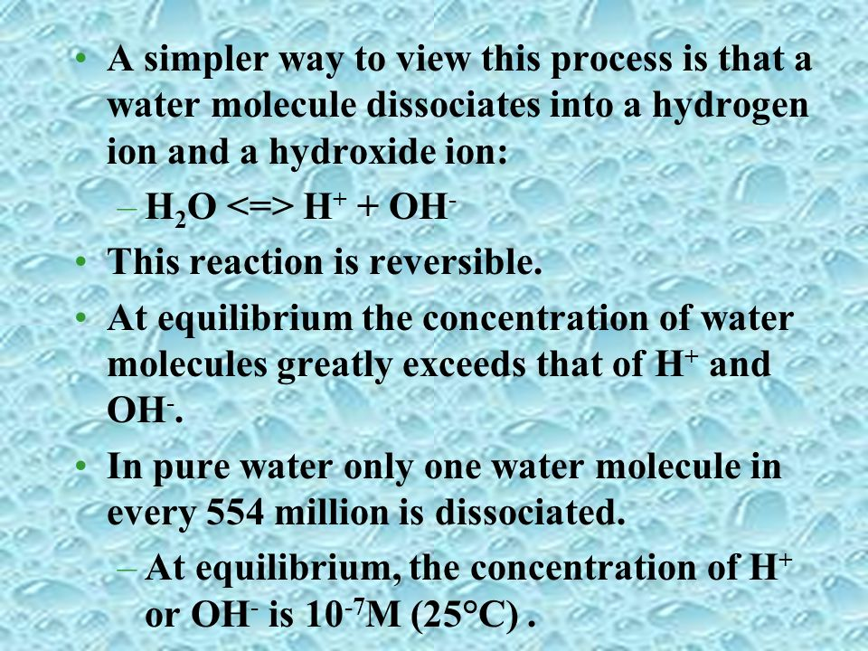 A simpler way to view this process is that a water molecule dissociates into a hydrogen ion and a hydroxide ion: –H 2 O H + + OH - This reaction is re