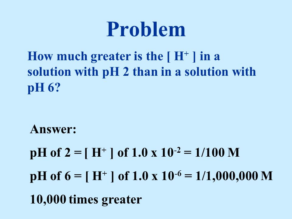 Problem How much greater is the [ H + ] in a solution with pH 2 than in a solution with pH 6? Answer: pH of 2 = [ H + ] of 1.0 x 10 -2 = 1/100 M pH of