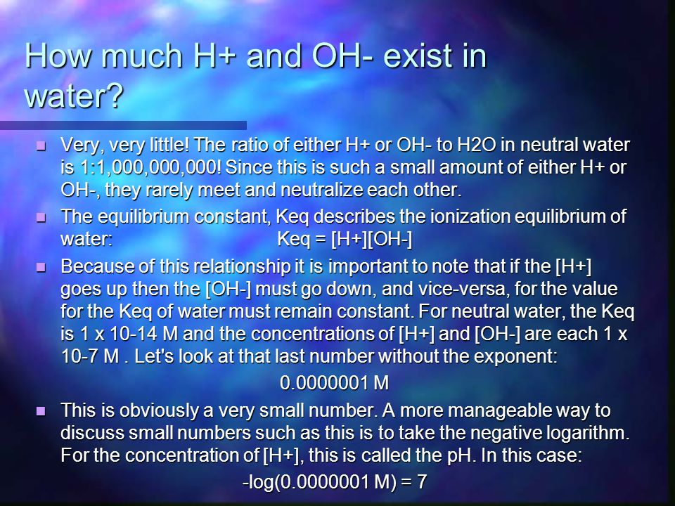 How much H+ and OH- exist in water? Very, very little! The ratio of either H+ or OH- to H2O in neutral water is 1:1,000,000,000! Since this is such a