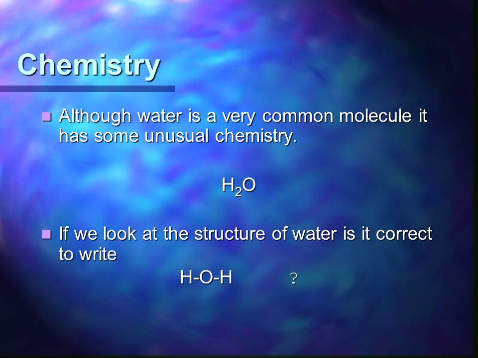Chemistry Although water is a very common molecule it has some unusual chemistry. Although water is a very common molecule it has some unusual chemist