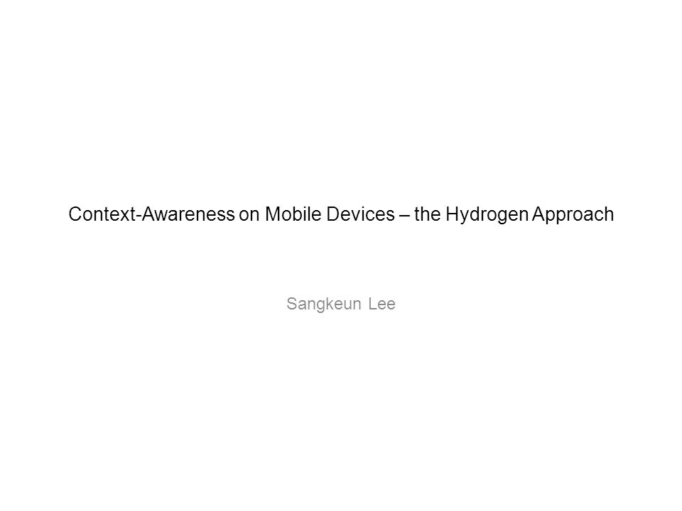 Context-Awareness on Mobile Devices – the Hydrogen Approach Sangkeun Lee